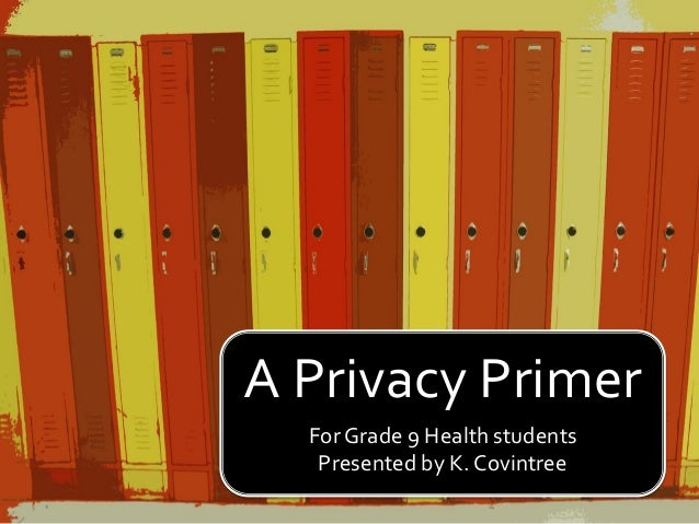 A Privacy Primer For Grade 9 Health students Presented by K. Covintree