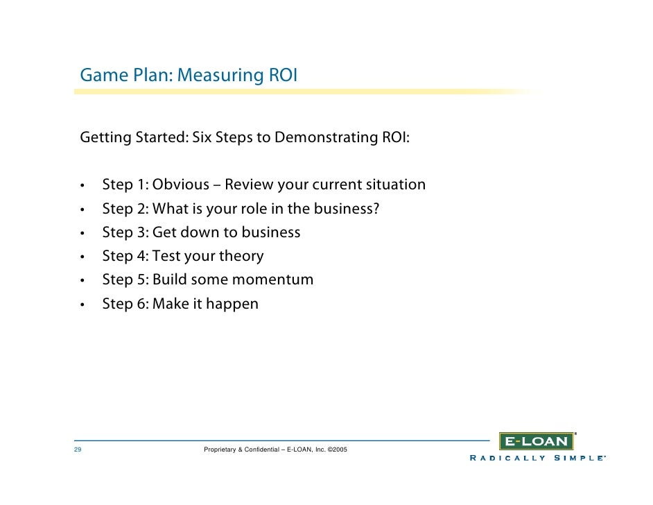 Game Plan: Measuring ROI    Getting Started: Six Steps to Demonstrating ROI:   •   Step 1: Obvious – Review your current s...