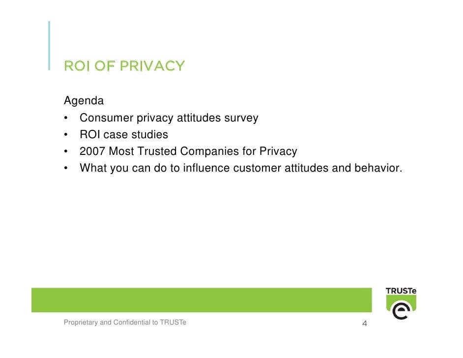 ROI OF PRIVACY  Agenda • Consumer privacy attitudes survey • ROI case studies • 2007 Most Trusted Companies for Privacy • ...