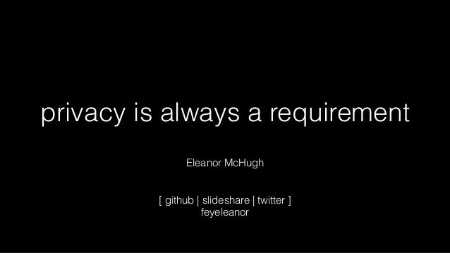 privacy is always a requirement Eleanor McHugh [ github | slideshare | twitter ] feyeleanor