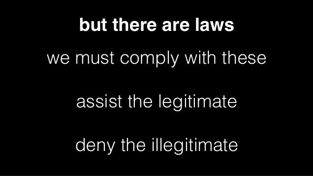 but there are laws we must comply with these assist the legitimate deny the illegitimate