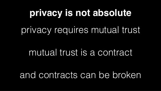 privacy is not absolute privacy requires mutual trust mutual trust is a contract and contracts can be broken
