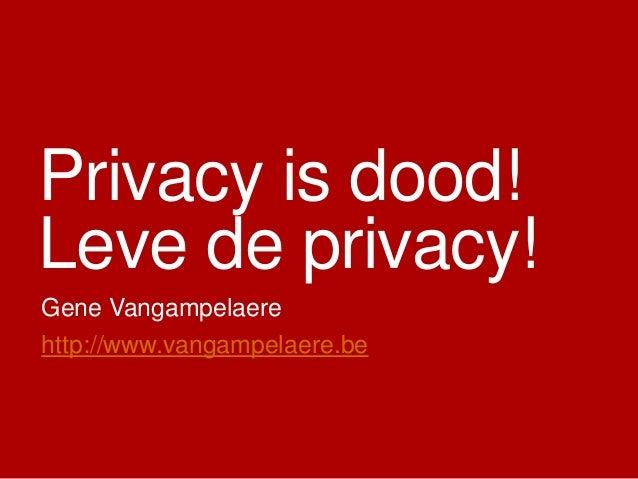 Privacy is dood! Leve de privacy! Gene Vangampelaere http://www.vangampelaere.be
