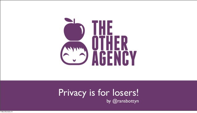 Privacy is for losers!                                    by @ransbottynFriday 25 January 13