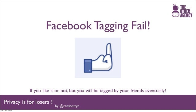 Facebook Tagging Fail!                       If you like it or not, but you will be tagged by your friends eventually!    ...