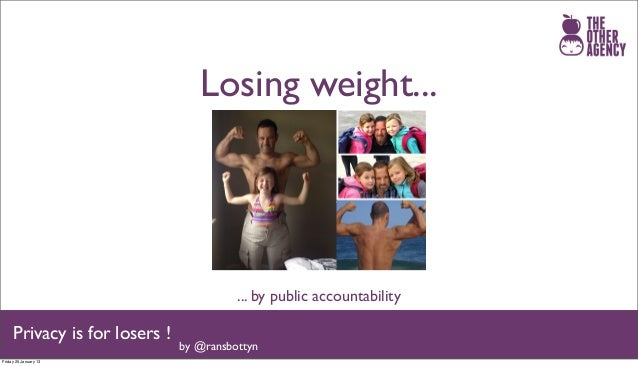 Losing weight...                                         ... by public accountability     Privacy is for losers !         ...