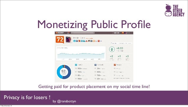 Monetizing Public Profile                       Getting paid for product placement on my social time line!     Privacy is f...