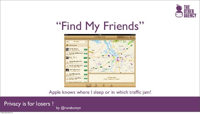 """""""Find My Friends""""                         Apple knows where I sleep or in which traffic jam!     Privacy is for losers !   ..."""