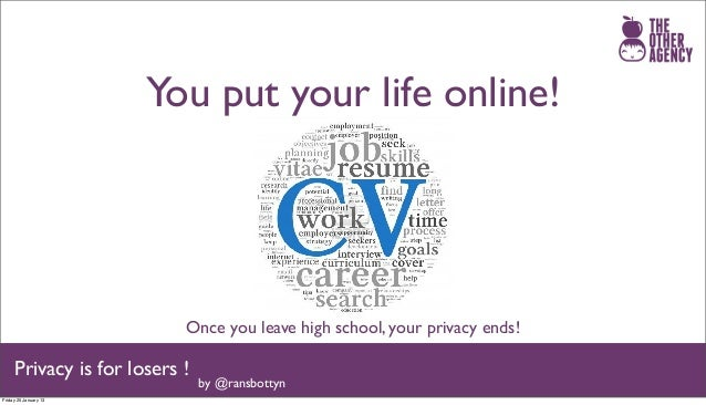 You put your life online!                           Once you leave high school, your privacy ends!     Privacy is for lose...