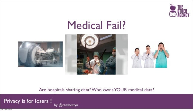 Medical Fail?                       Are hospitals sharing data? Who owns YOUR medical data?     Privacy is for losers !   ...