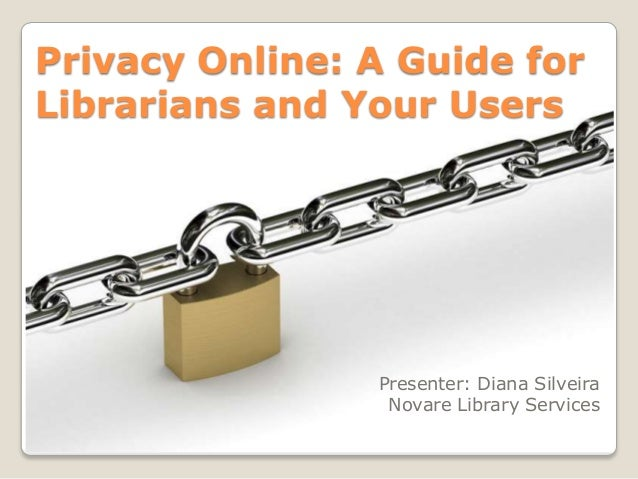 Privacy Online: A Guide forLibrarians and Your Users                Presenter: Diana Silveira                 Novare Libra...