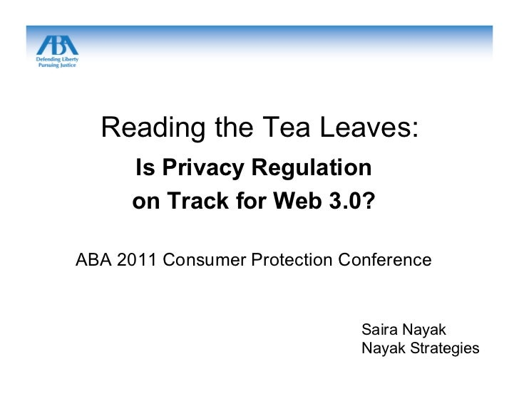 Reading the Tea Leaves:      Is Privacy Regulation      on Track for Web 3.0?ABA 2011 Consumer Protection Conference      ...