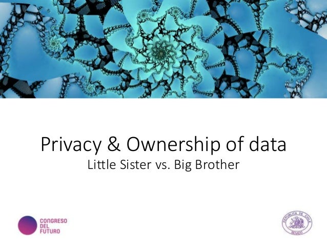 Privacy & Ownership of data Little Sister vs. Big Brother