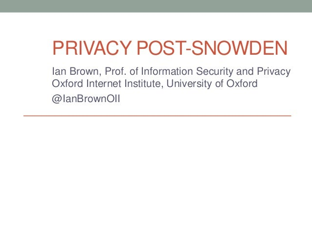 PRIVACY POST-SNOWDEN  Ian Brown, Prof. of Information Security and Privacy  Oxford Internet Institute, University of Oxfor...
