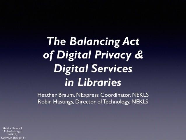 Heather Braum & Robin Hastings, NEKLS, KLA/MLA Sept. 2015 The Balancing Act of Digital Privacy &  Digital Services  in L...
