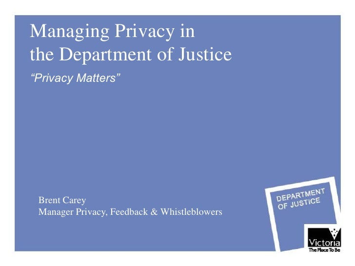"""Managing Privacy in the Department of Justice """"Privacy Matters""""      Brent Carey  Manager Privacy, Feedback & Whistleblowe..."""