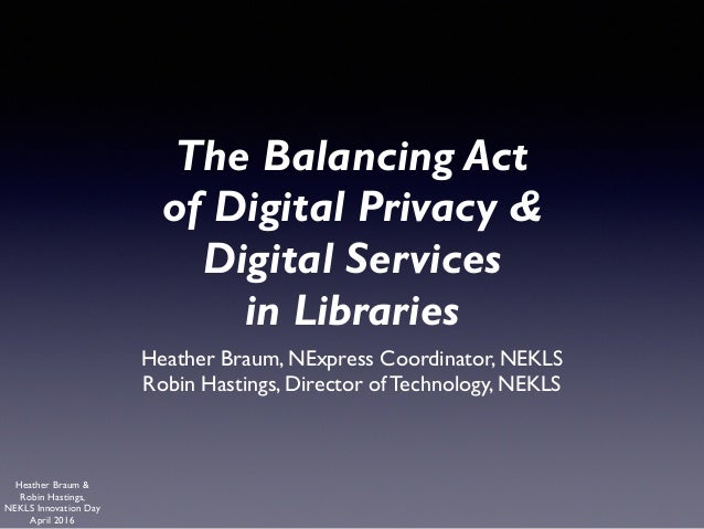 Heather Braum & Robin Hastings, NEKLS Innovation Day April 2016 The Balancing Act of Digital Privacy &  Digital Services ...