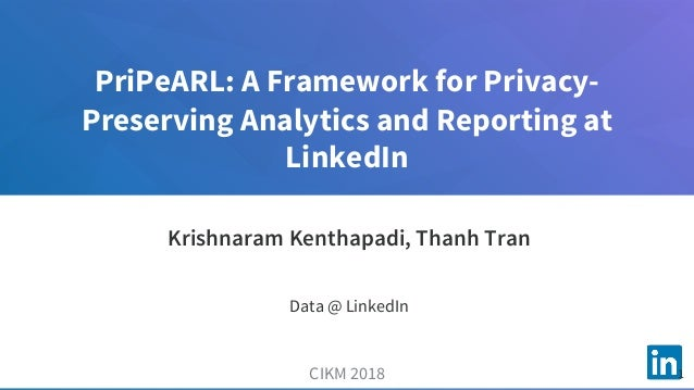 PriPeARL: A Framework for Privacy- Preserving Analytics and Reporting at LinkedIn CIKM 2018 Krishnaram Kenthapadi, Thanh T...