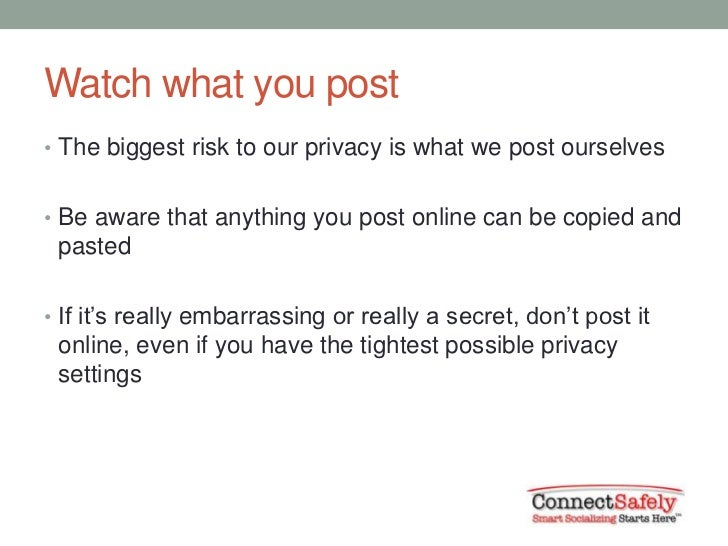 Watch what you post• The biggest risk to our privacy is what we post ourselves• Be aware that anything you post online can...