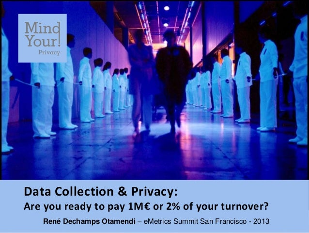 Data Collection & Privacy:Are you ready to pay 1M€ or 2% of your turnover?   René Dechamps Otamendi – eMetrics Summit San ...