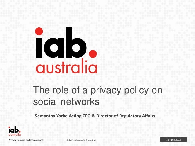 13 June 2013Privacy Reform and Compliance © 2013 IAB Australia Pty LimitedThe role of a privacy policy onsocial networksSa...