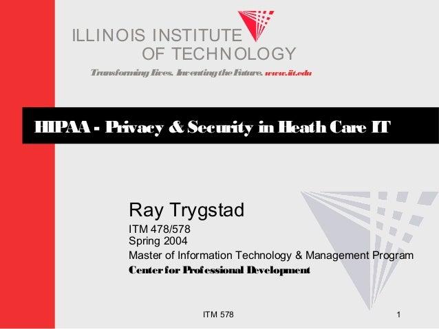 TransformingLives. InventingtheFuture. www.iit.edu I ELLINOIS T UINS TI T OF TECHNOLOGY ITM 578 1 HIPAA - Privacy & Securi...