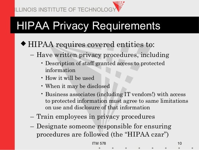 ITM 578 10 ILLINOIS INSTITUTE OF TECHNOLOGY HIPAA Privacy Requirements  HIPAA requires covered entities to: – Have writte...