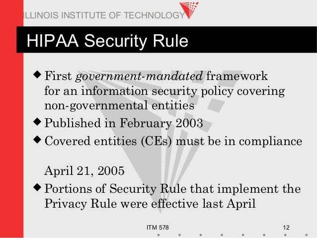 ITM 578 12 ILLINOIS INSTITUTE OF TECHNOLOGY HIPAA Security Rule  First government-mandated framework for an information s...