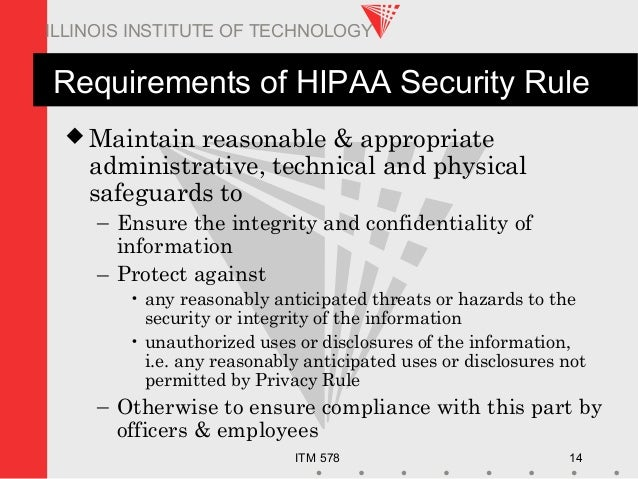 ITM 578 14 ILLINOIS INSTITUTE OF TECHNOLOGY Requirements of HIPAA Security Rule  Maintain reasonable & appropriate admini...