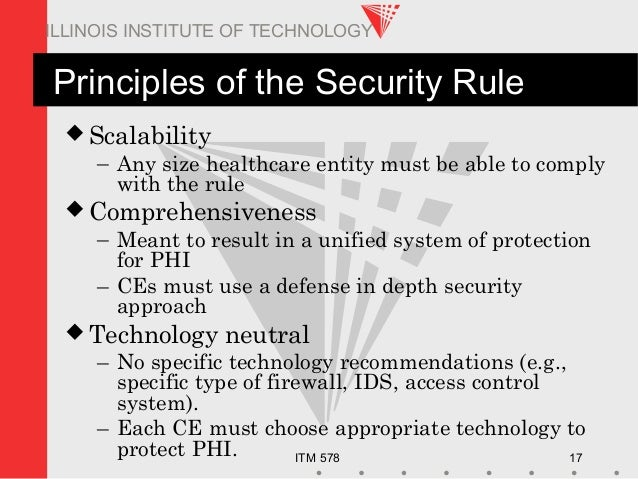 ITM 578 17 ILLINOIS INSTITUTE OF TECHNOLOGY Principles of the Security Rule  Scalability – Any size healthcare entity mus...