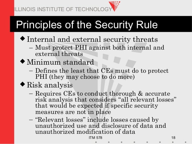 ITM 578 18 ILLINOIS INSTITUTE OF TECHNOLOGY Principles of the Security Rule  Internal and external security threats – Mus...