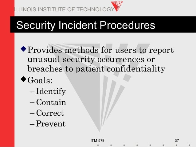 ITM 578 37 ILLINOIS INSTITUTE OF TECHNOLOGY Security Incident Procedures Provides methods for users to report unusual sec...
