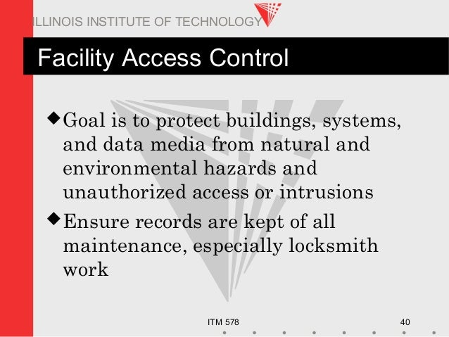 ITM 578 40 ILLINOIS INSTITUTE OF TECHNOLOGY Facility Access Control Goal is to protect buildings, systems, and data media...