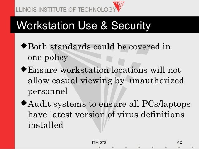 ITM 578 42 ILLINOIS INSTITUTE OF TECHNOLOGY Workstation Use & Security Both standards could be covered in one policy Ens...