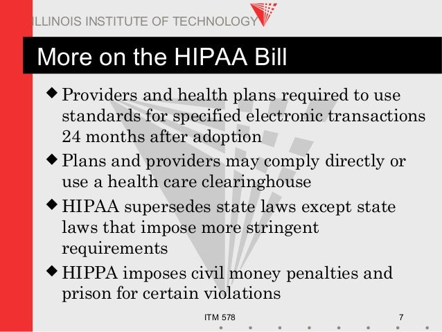 ITM 578 7 ILLINOIS INSTITUTE OF TECHNOLOGY More on the HIPAA Bill  Providers and health plans required to use standards f...