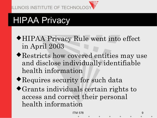 ITM 578 9 ILLINOIS INSTITUTE OF TECHNOLOGY HIPAA Privacy HIPAA Privacy Rule went into effect in April 2003 Restricts how...