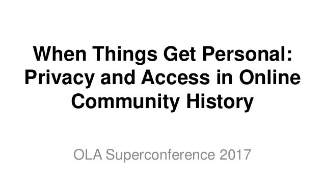 When Things Get Personal: Privacy and Access in Online Community History OLA Superconference 2017