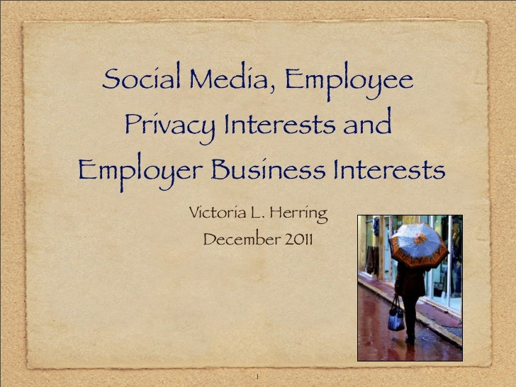 Social Media, Employee   Privacy Interests andEmployer Business Interests        Victoria L. Herring         December 2011...