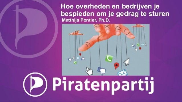 Hoe overheden en bedrijven je bespieden om je gedrag te sturen Matthijs Pontier, Ph.D.