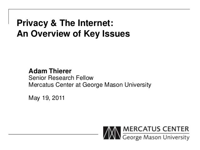 Privacy & The Internet:  An Overview of Key Issues  Adam Thierer  Senior Research Fellow  Mercatus Center at George Mason ...