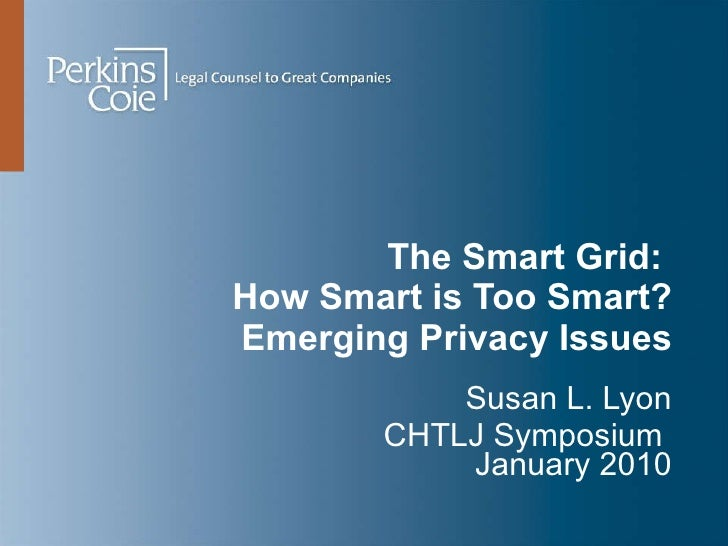 The Smart Grid:  How Smart is Too Smart? Emerging Privacy Issues Susan L. Lyon CHTLJ Symposium  January 2010