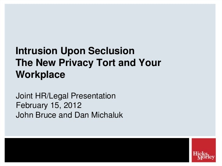 Intrusion Upon SeclusionThe New Privacy Tort and YourWorkplaceJoint HR/Legal PresentationFebruary 15, 2012John Bruce and D...