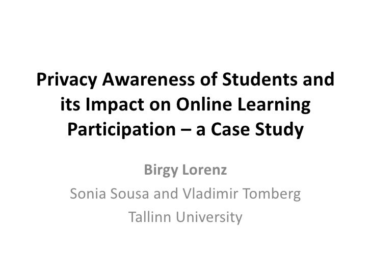 Privacy Awareness of Students and   its Impact on Online Learning    Participation – a Case Study             Birgy Lorenz...