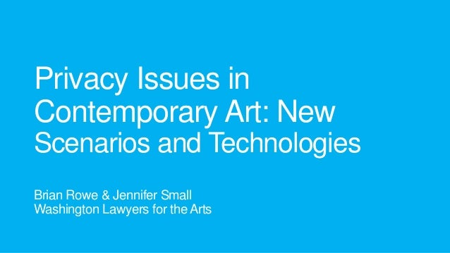 Privacy Issues in Contemporary Art: New Scenarios and Technologies Brian Rowe & Jennifer Small Washington Lawyers for the ...