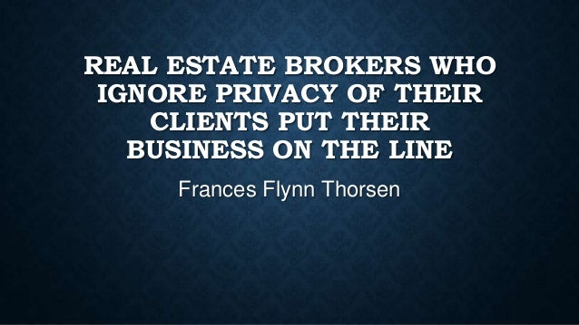 REAL ESTATE BROKERS WHO IGNORE PRIVACY OF THEIR CLIENTS PUT THEIR BUSINESS ON THE LINE Frances Flynn Thorsen