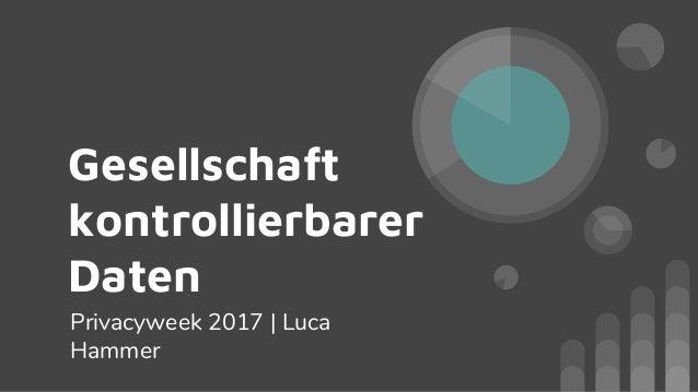 Gesellschaft kontrollierbarer Daten Privacyweek 2017 | Luca Hammer
