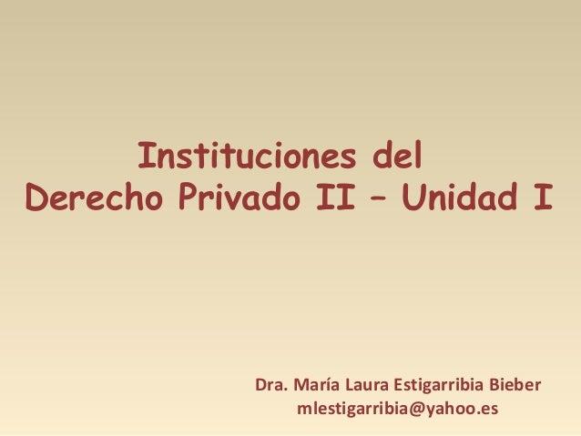 Instituciones del Derecho Privado II – Unidad I Dra. María Laura Estigarribia Bieber mlestigarribia@yahoo.es