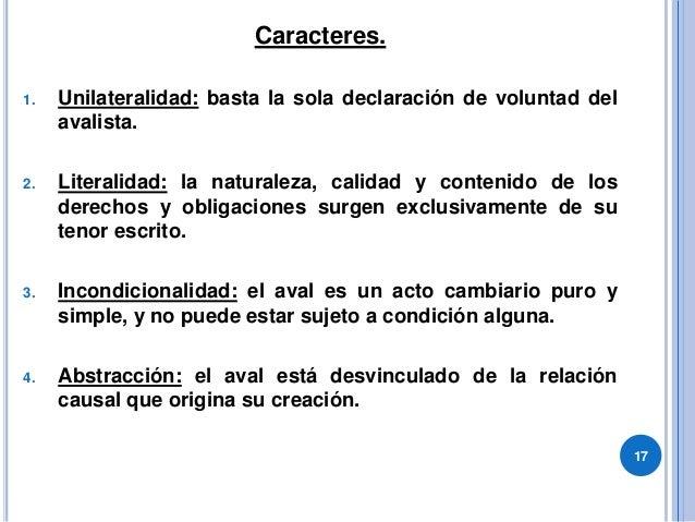 Caracteres. 1. Unilateralidad: basta la sola declaración de voluntad del avalista. 2. Literalidad: la naturaleza, calidad ...