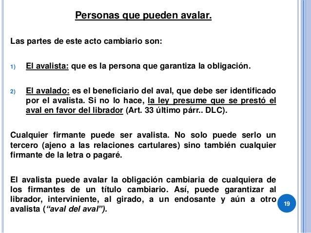 Personas que pueden avalar. Las partes de este acto cambiario son: 1) El avalista: que es la persona que garantiza la obli...