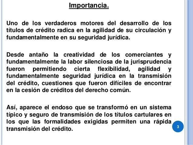 Importancia. Uno de los verdaderos motores del desarrollo de los títulos de crédito radica en la agilidad de su circulació...